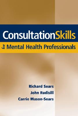 Consultation Skills for Mental Health Professionals By Sears, Richard W./ Rudisill, John R./ Mason-sears, Carrie
